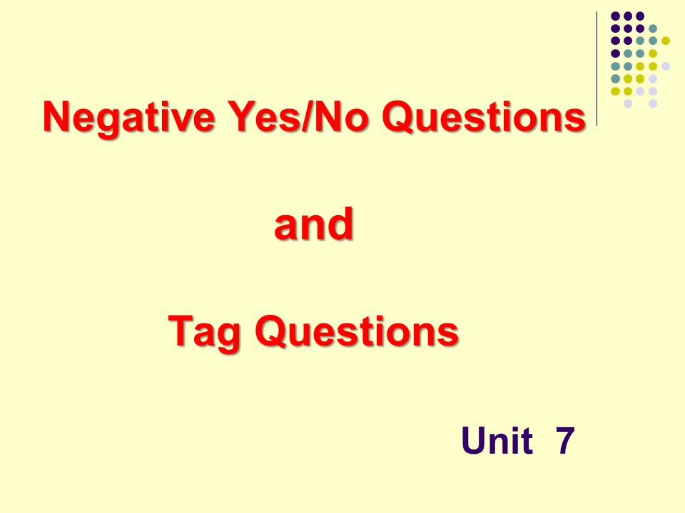 Negative Yes/No Questions and Tag Questions Unit 7
