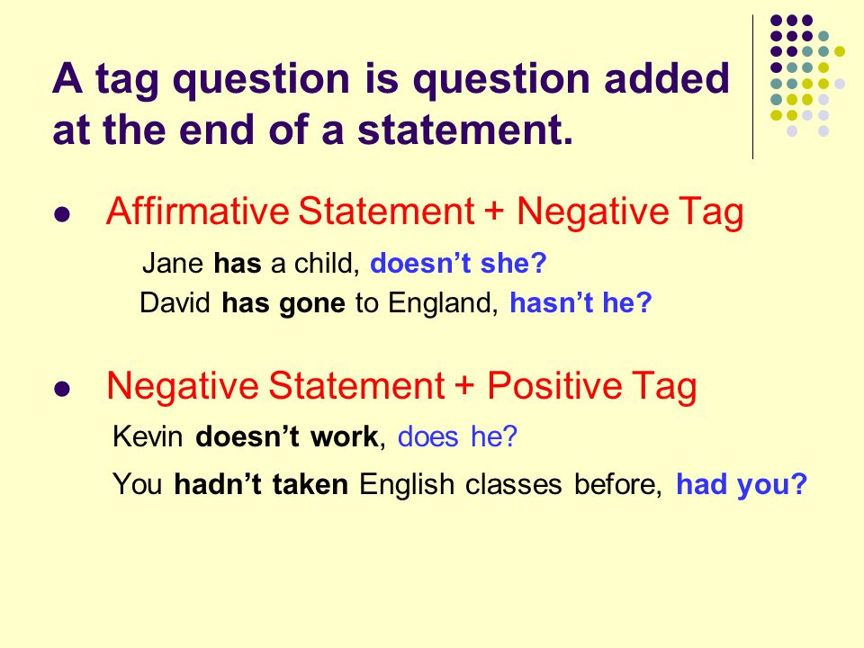A tag question is question added at the end of a statement.