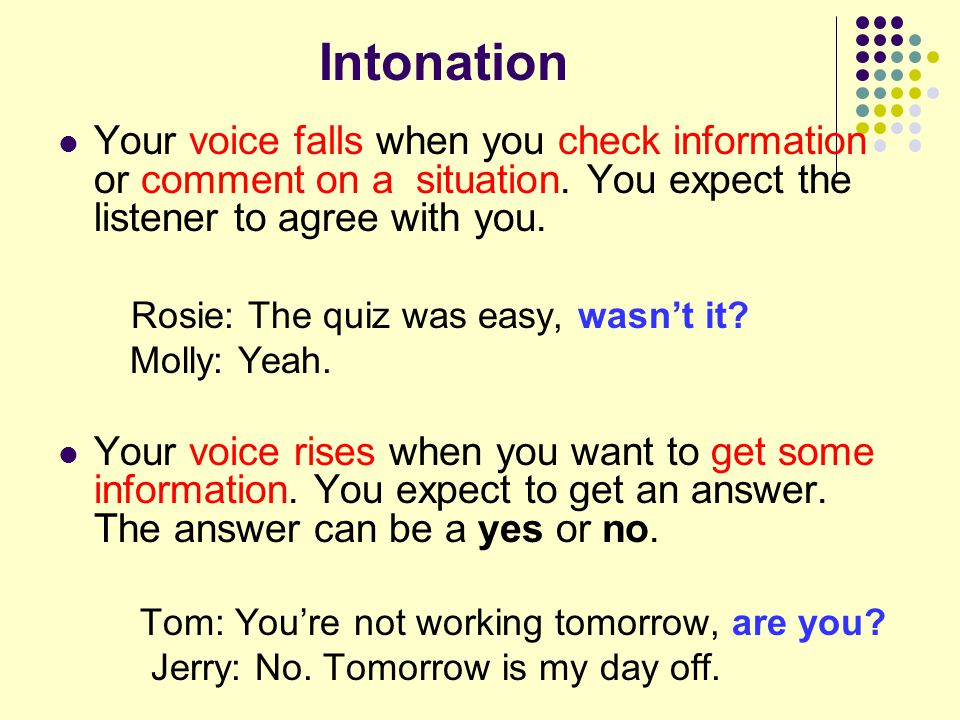 Intonation Your voice falls when you check information or comment on a situation. You expect the listener to agree with you.