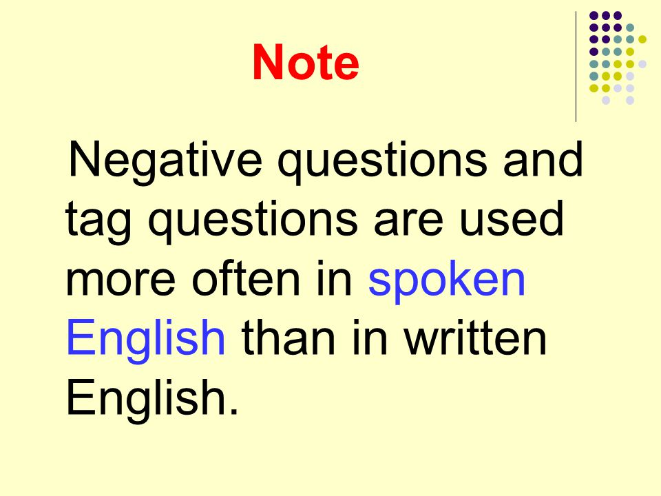 Note Negative questions and tag questions are used more often in spoken English than in written English.
