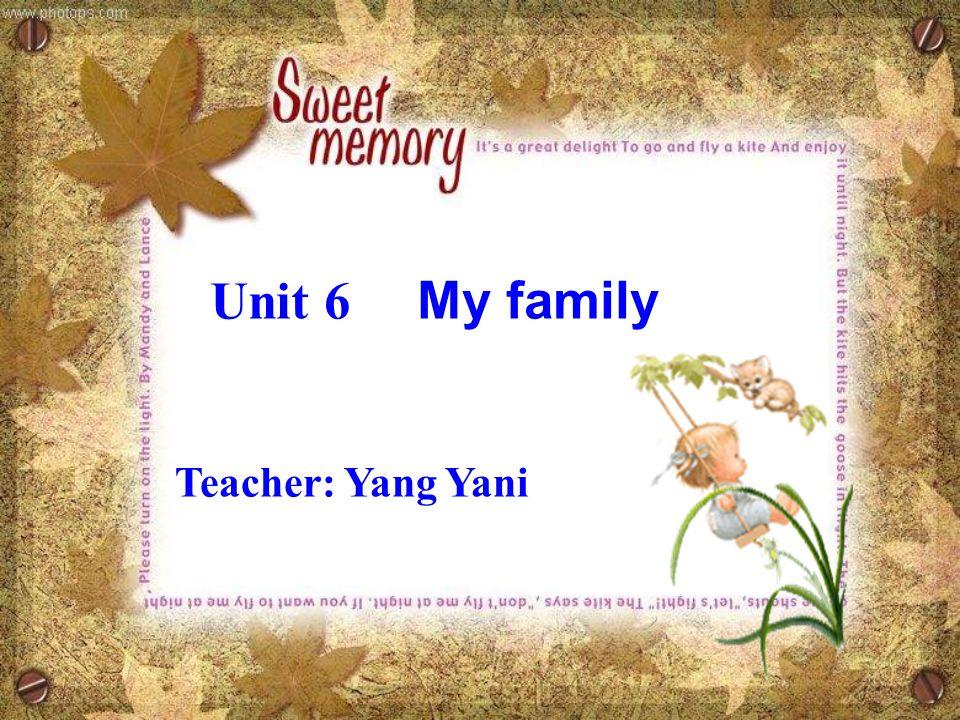 Unit 6 My family Teacher: Yang Yani