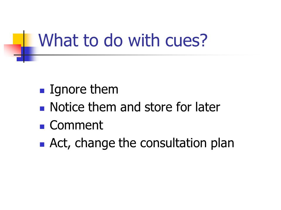 What to do with cues Ignore them Notice them and store for later