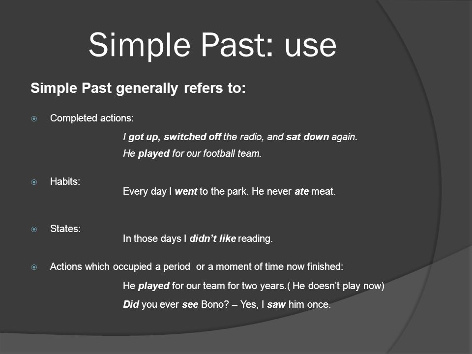 Simple Past: use Simple Past generally refers to: Completed actions: