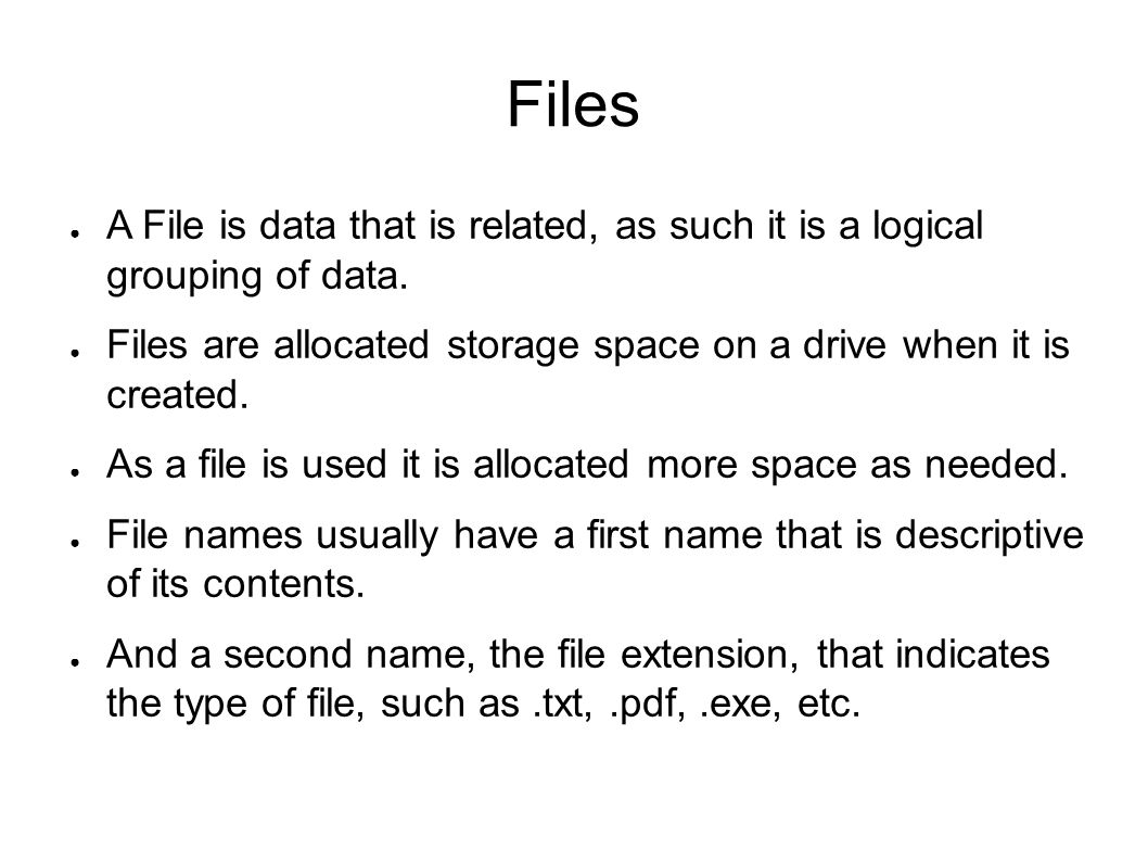Files A File is data that is related, as such it is a logical grouping of data. Files are allocated storage space on a drive when it is created.