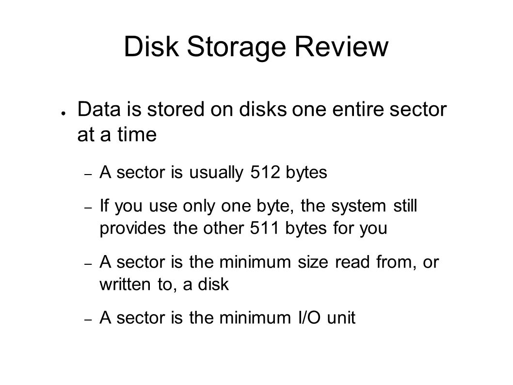 Disk Storage Review Data is stored on disks one entire sector at a time. A sector is usually 512 bytes.