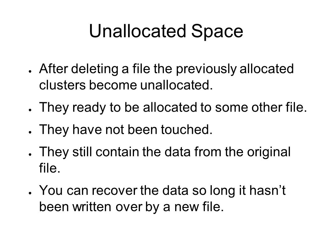 Unallocated Space After deleting a file the previously allocated clusters become unallocated. They ready to be allocated to some other file.