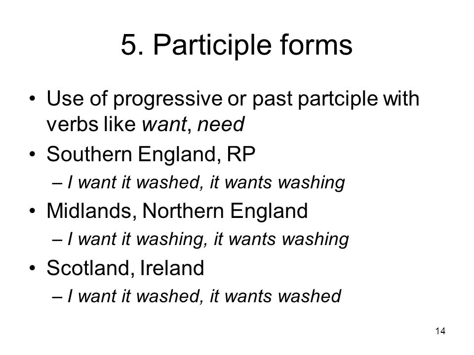 5. Participle forms Use of progressive or past partciple with verbs like want, need. Southern England, RP.
