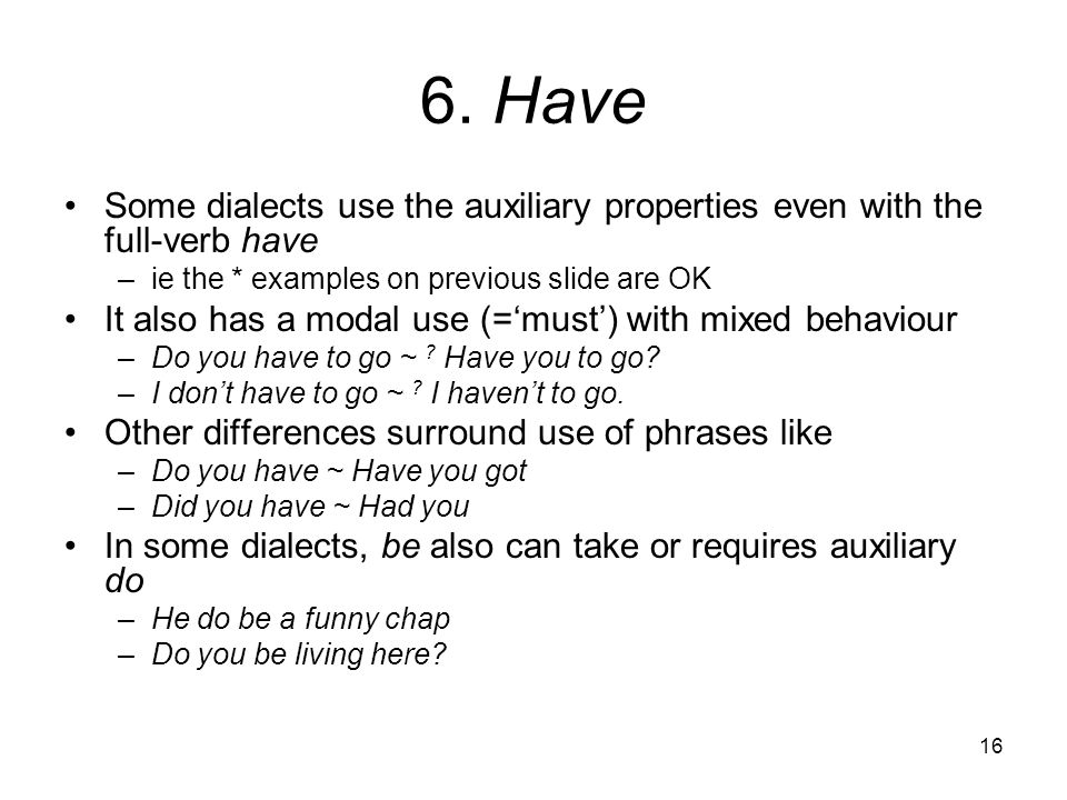 6. Have Some dialects use the auxiliary properties even with the full-verb have. ie the * examples on previous slide are OK.
