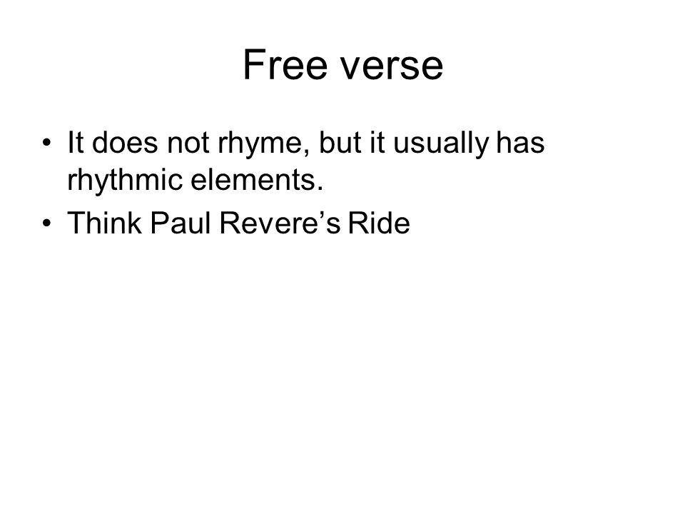 Free verse It does not rhyme, but it usually has rhythmic elements.