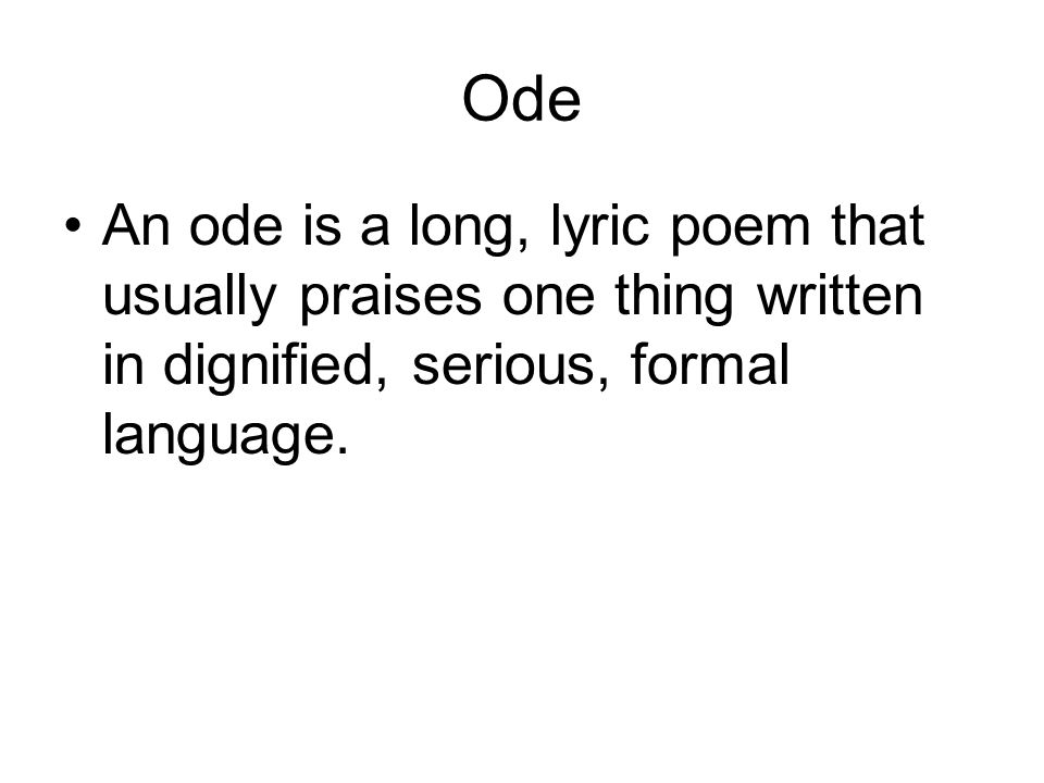 Ode An ode is a long, lyric poem that usually praises one thing written in dignified, serious, formal language.