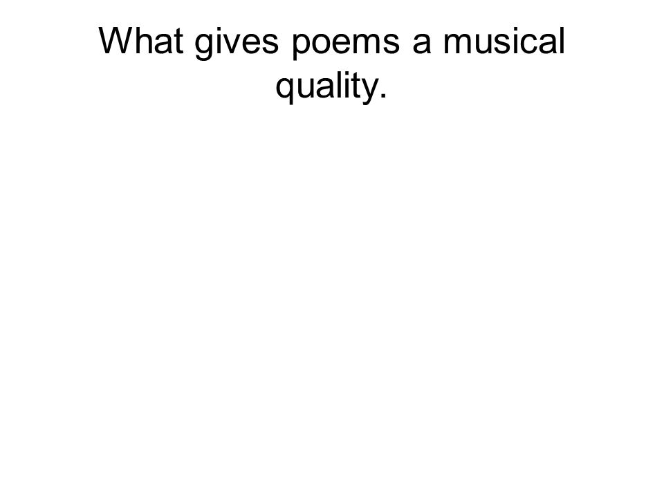 What gives poems a musical quality.