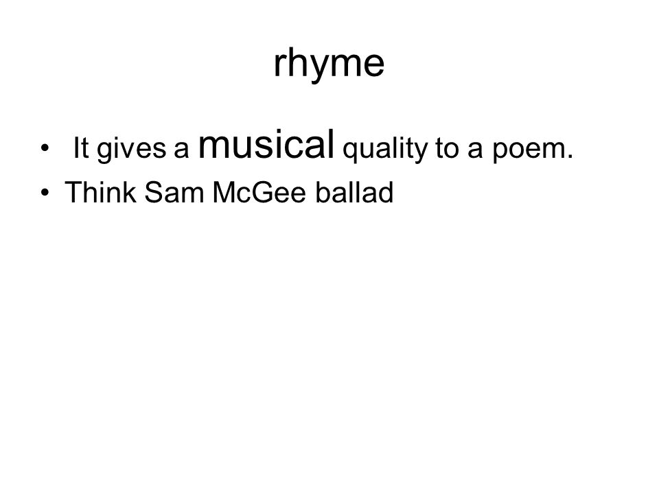 rhyme It gives a musical quality to a poem. Think Sam McGee ballad