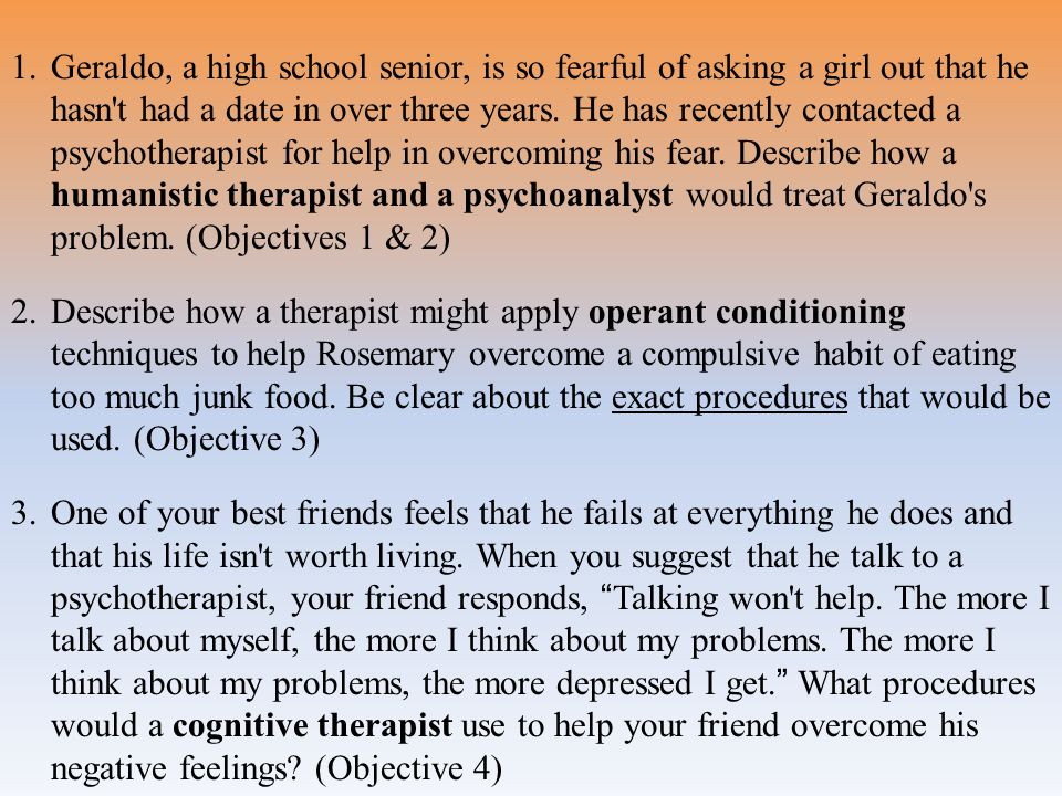 Geraldo, a high school senior, is so fearful of asking a girl out that he hasn t had a date in over three years. He has recently contacted a psychotherapist for help in overcoming his fear. Describe how a humanistic therapist and a psychoanalyst would treat Geraldo s problem. (Objectives 1 & 2)