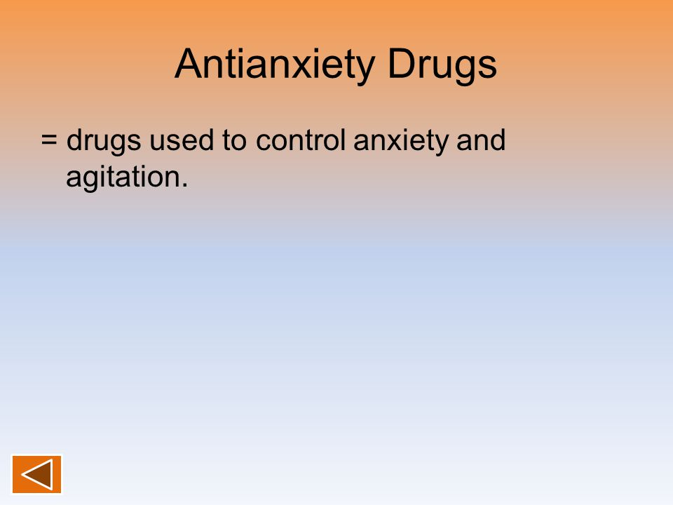 Antianxiety Drugs = drugs used to control anxiety and agitation.