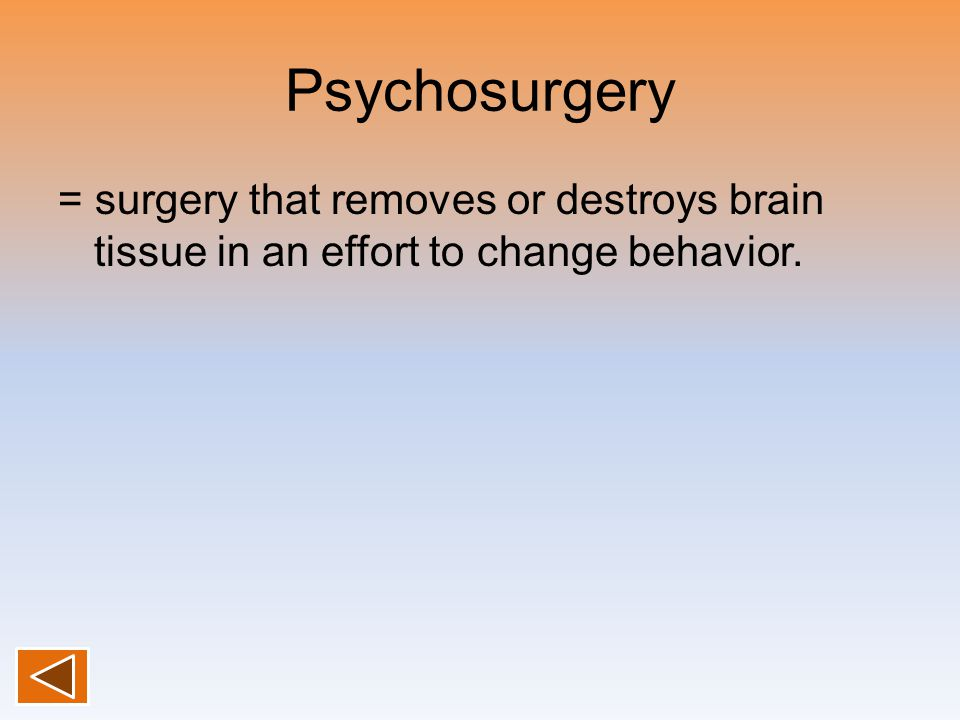 Psychosurgery = surgery that removes or destroys brain tissue in an effort to change behavior.