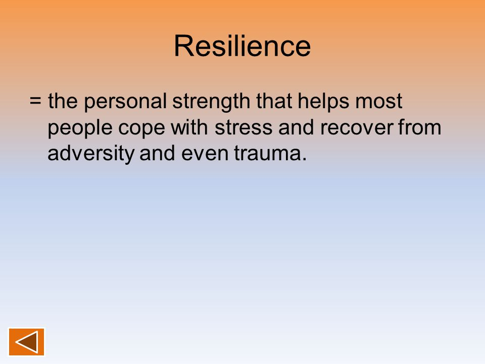 Resilience = the personal strength that helps most people cope with stress and recover from adversity and even trauma.