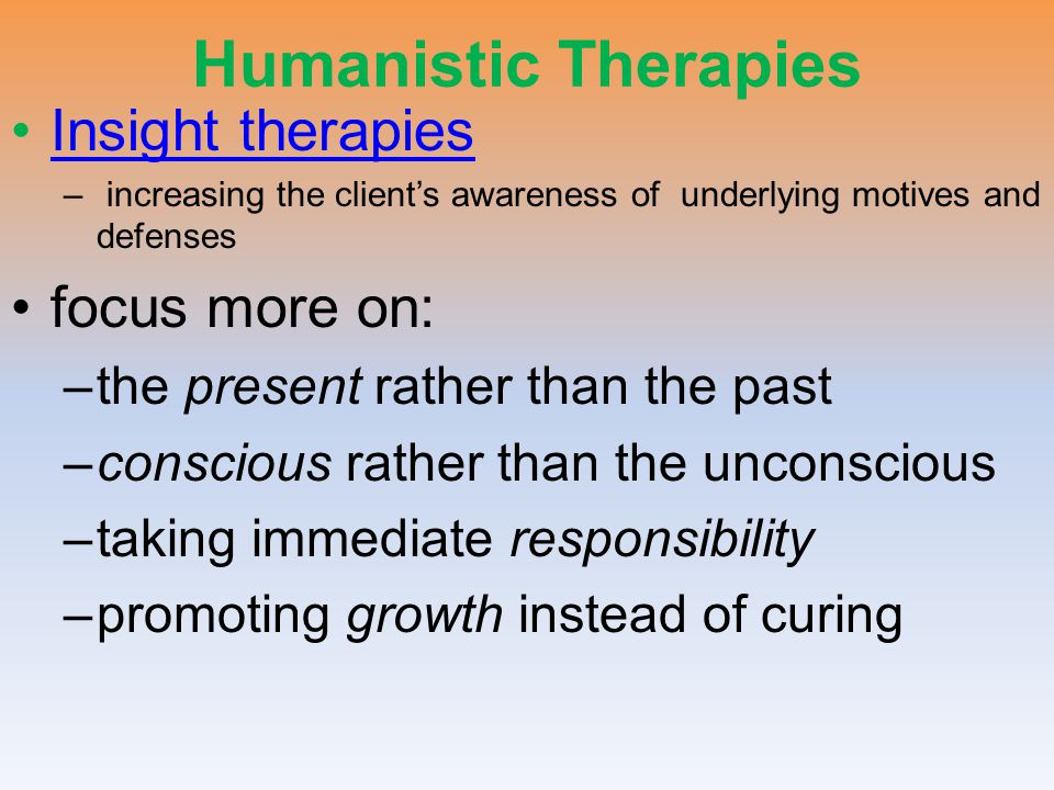 Humanistic Therapies Insight therapies focus more on: