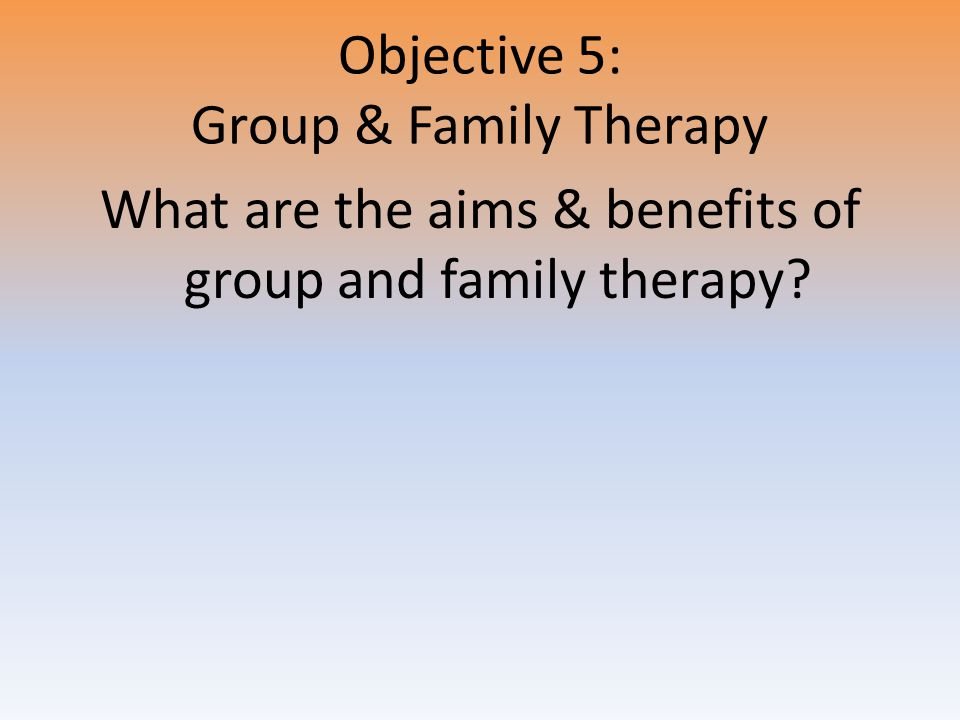 Objective 5: Group & Family Therapy