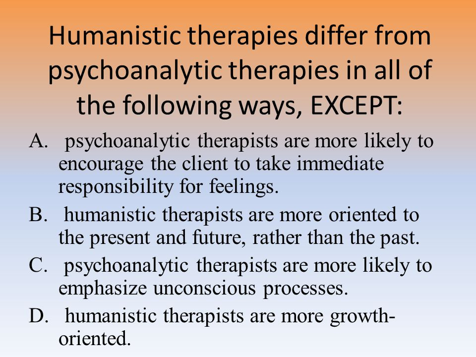 Humanistic therapies differ from psychoanalytic therapies in all of the following ways, EXCEPT: