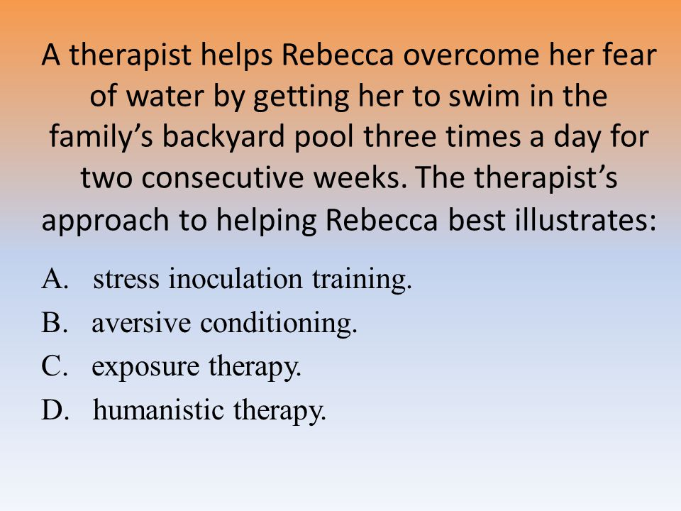 A therapist helps Rebecca overcome her fear of water by getting her to swim in the family's backyard pool three times a day for two consecutive weeks. The therapist's approach to helping Rebecca best illustrates: