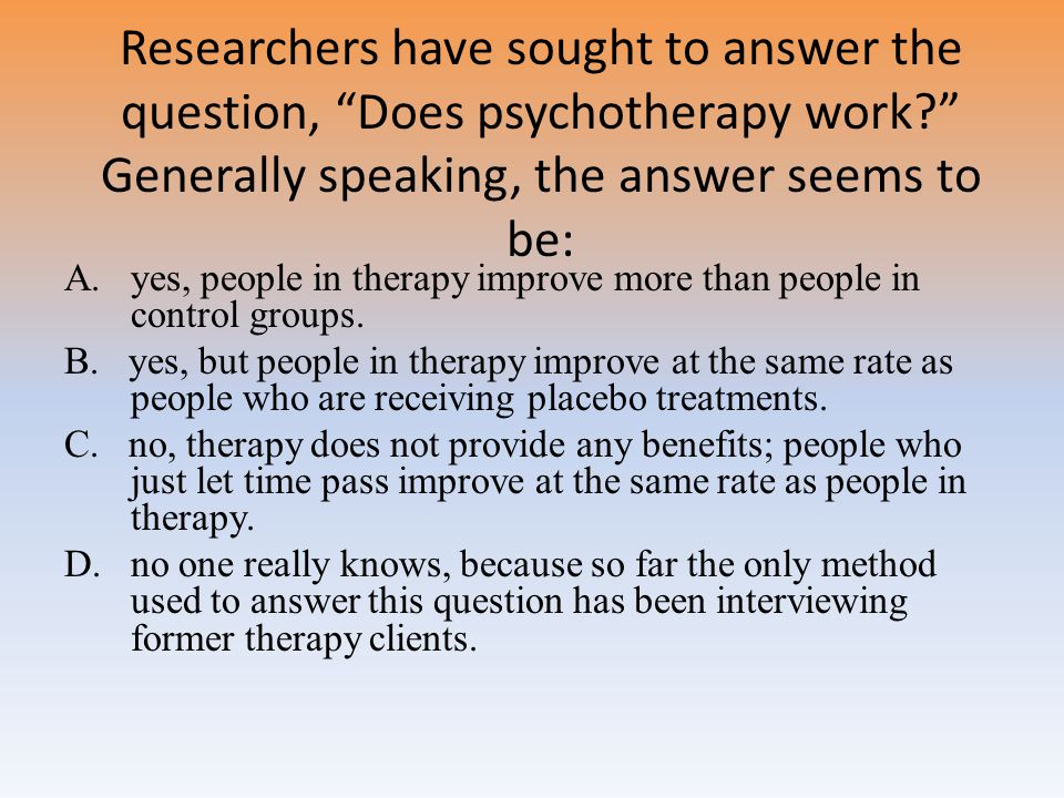 Researchers have sought to answer the question, Does psychotherapy work Generally speaking, the answer seems to be: