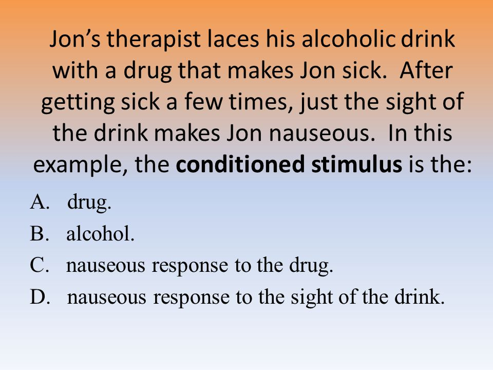 Jon's therapist laces his alcoholic drink with a drug that makes Jon sick. After getting sick a few times, just the sight of the drink makes Jon nauseous. In this example, the conditioned stimulus is the: