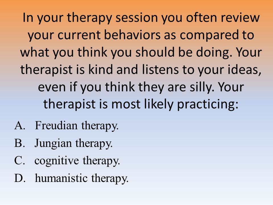 In your therapy session you often review your current behaviors as compared to what you think you should be doing. Your therapist is kind and listens to your ideas, even if you think they are silly. Your therapist is most likely practicing: