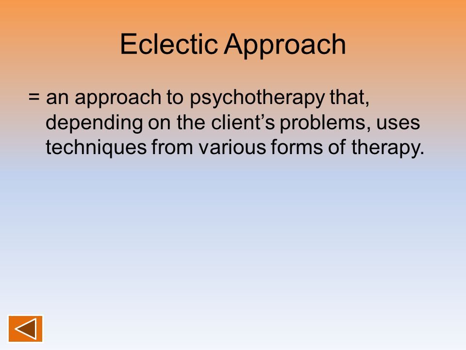 Eclectic Approach = an approach to psychotherapy that, depending on the client's problems, uses techniques from various forms of therapy.