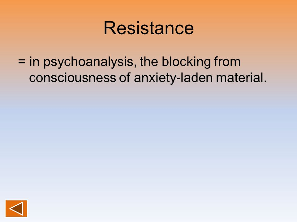Resistance = in psychoanalysis, the blocking from consciousness of anxiety-laden material.