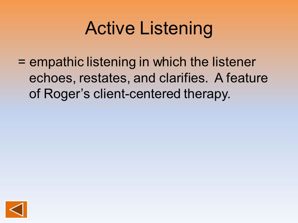 Active Listening = empathic listening in which the listener echoes, restates, and clarifies.