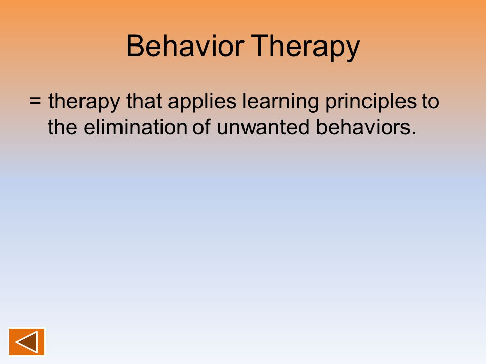 Behavior Therapy = therapy that applies learning principles to the elimination of unwanted behaviors.