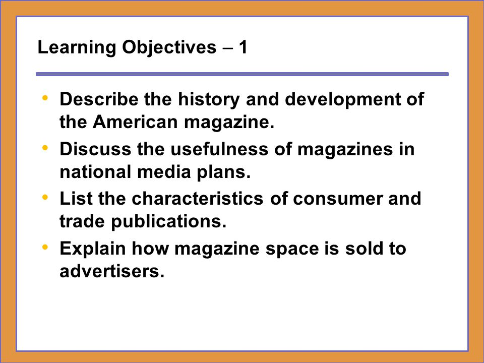 Learning Objectives – 1 Describe the history and development of the American magazine. Discuss the usefulness of magazines in national media plans.