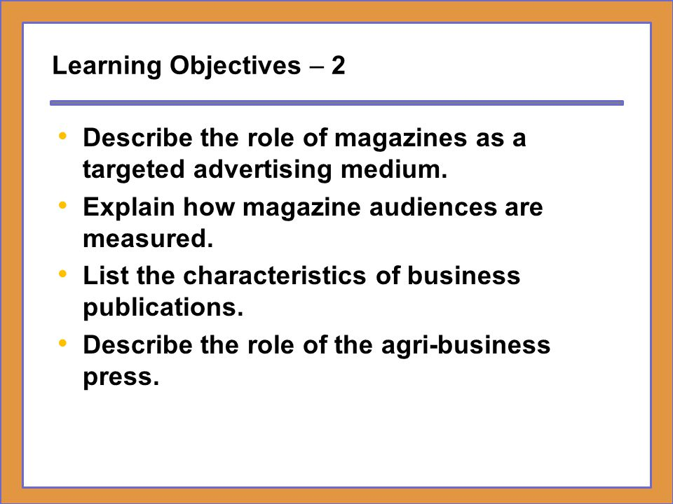 Learning Objectives – 2 Describe the role of magazines as a targeted advertising medium. Explain how magazine audiences are measured.