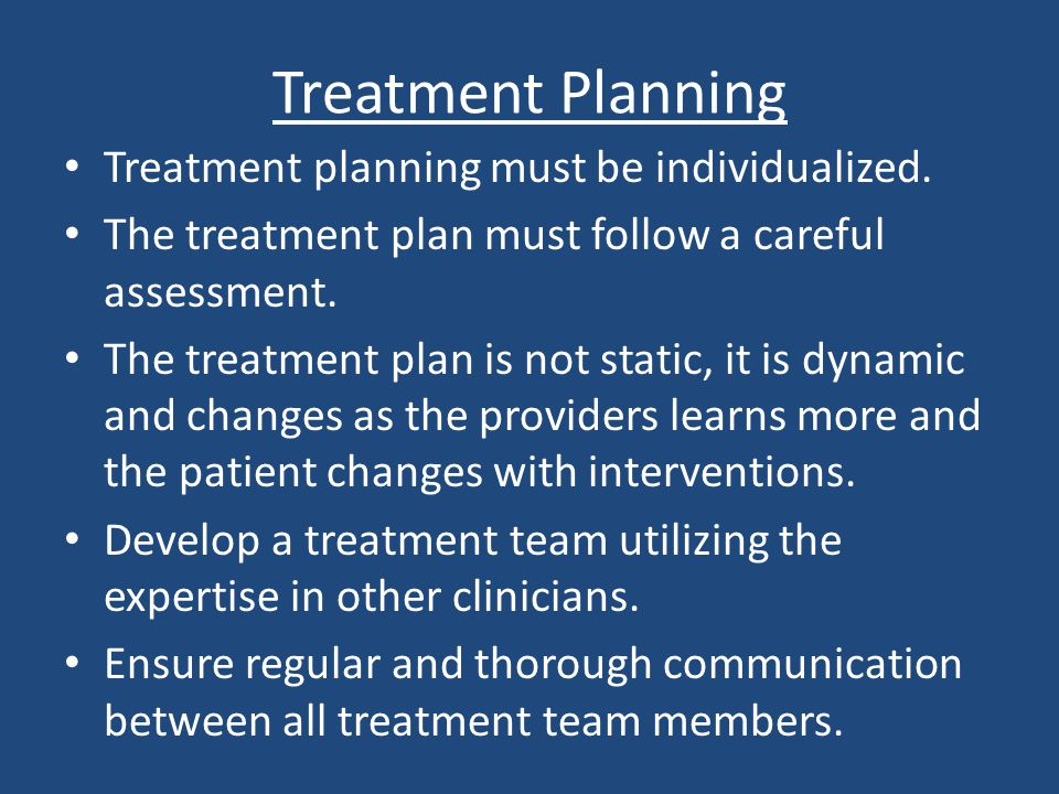 Treatment Planning Treatment planning must be individualized.