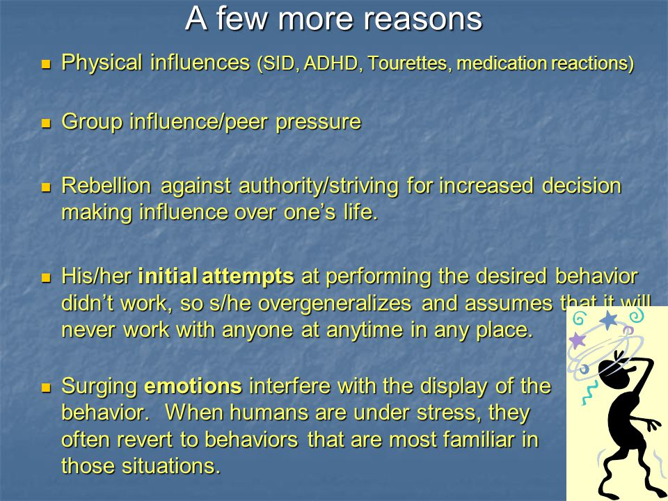 A few more reasons Physical influences (SID, ADHD, Tourettes, medication reactions) Group influence/peer pressure.