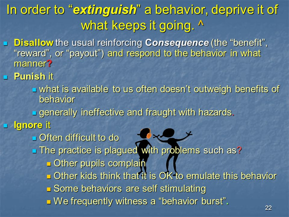 In order to extinguish a behavior, deprive it of what keeps it going