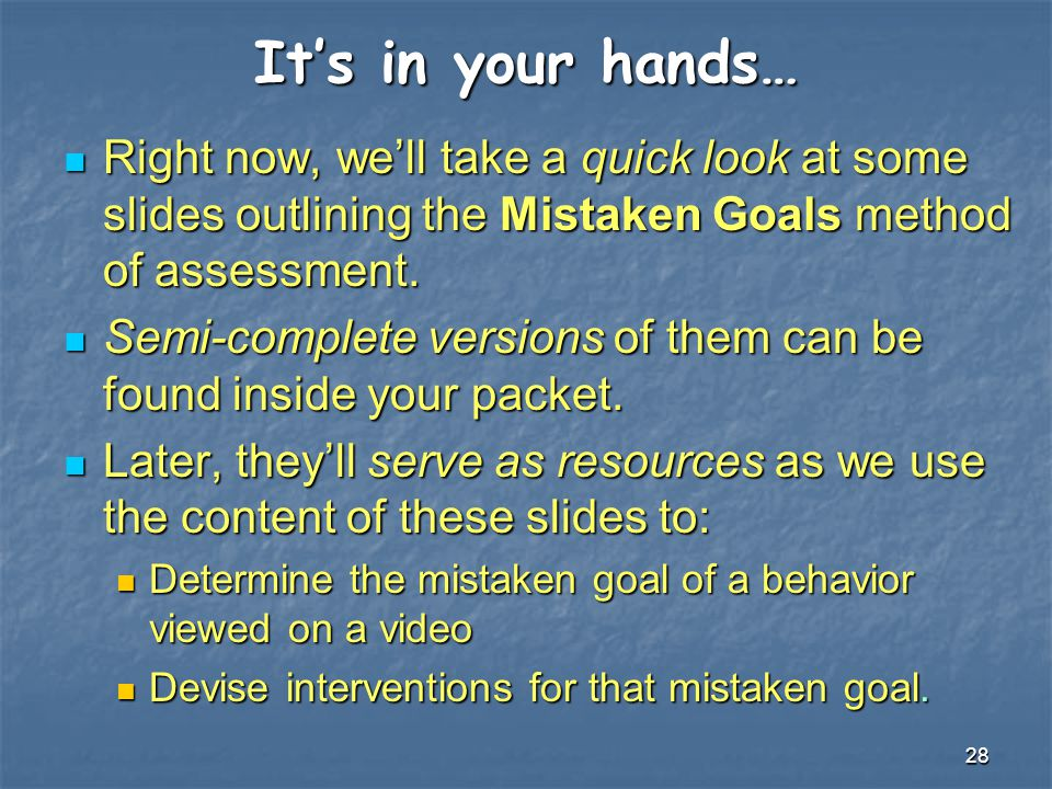 It's in your hands… Right now, we'll take a quick look at some slides outlining the Mistaken Goals method of assessment.