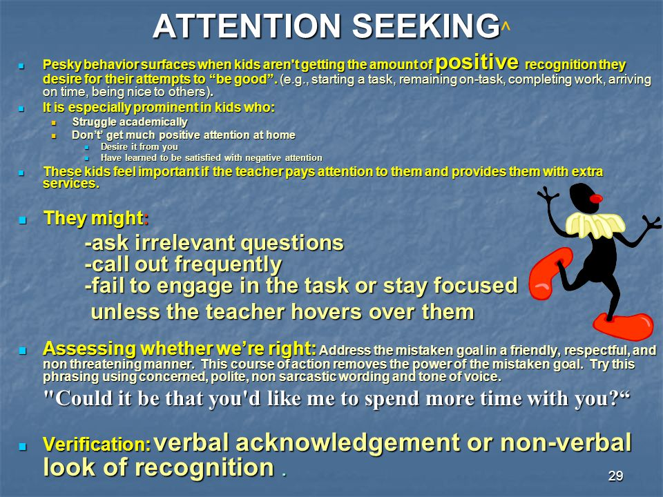 ATTENTION SEEKING^ unless the teacher hovers over them They might: