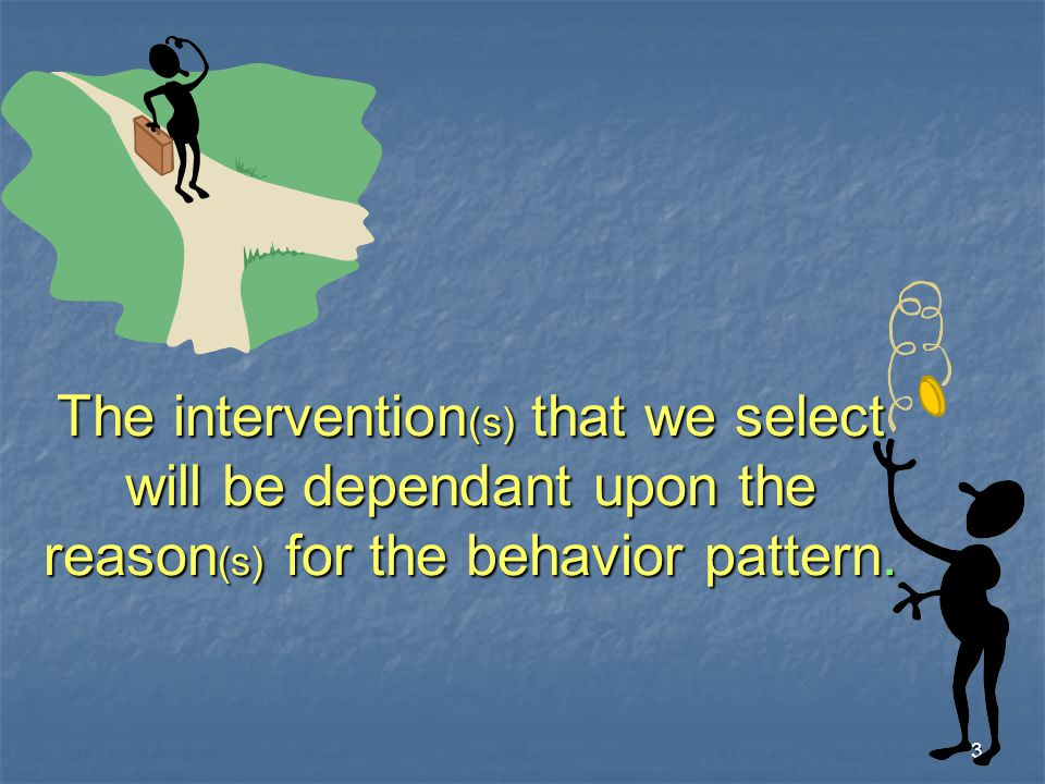 The intervention(s) that we select will be dependant upon the reason(s) for the behavior pattern.