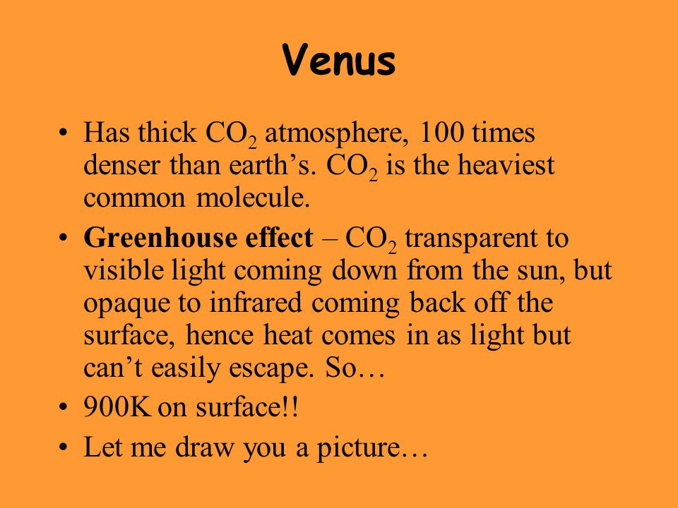 Venus Has thick CO2 atmosphere, 100 times denser than earth's. CO2 is the heaviest common molecule.