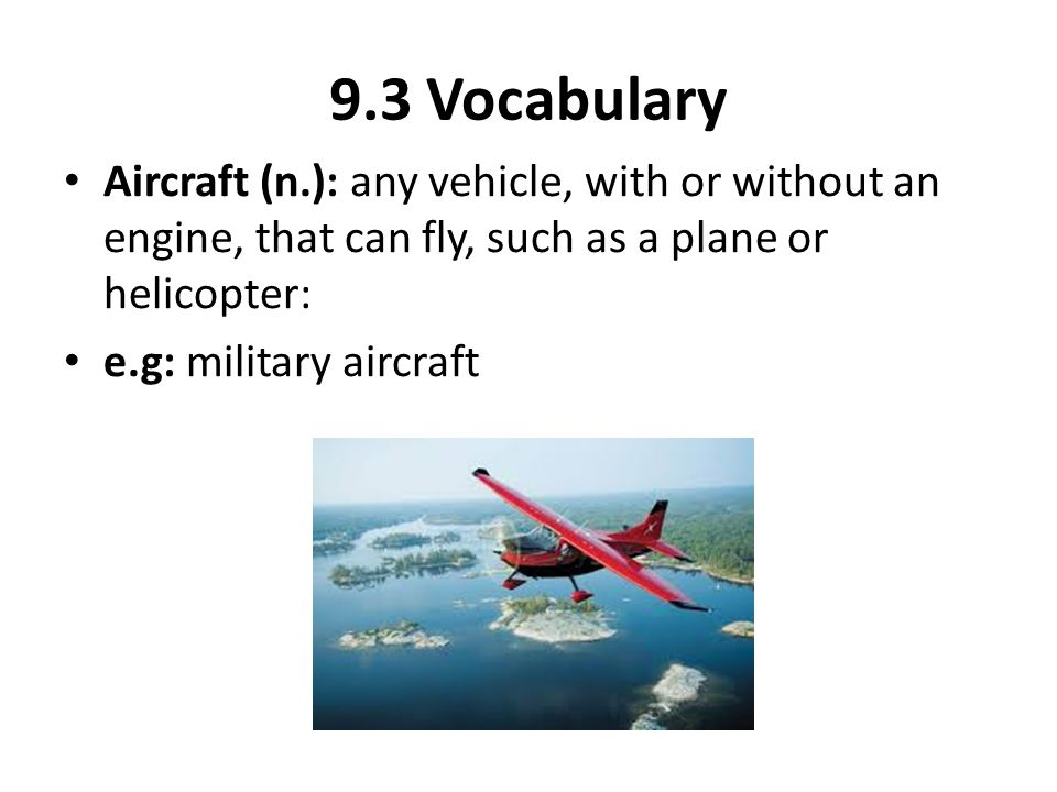 9.3 Vocabulary Aircraft (n.): any vehicle, with or without an engine, that can fly, such as a plane or helicopter: