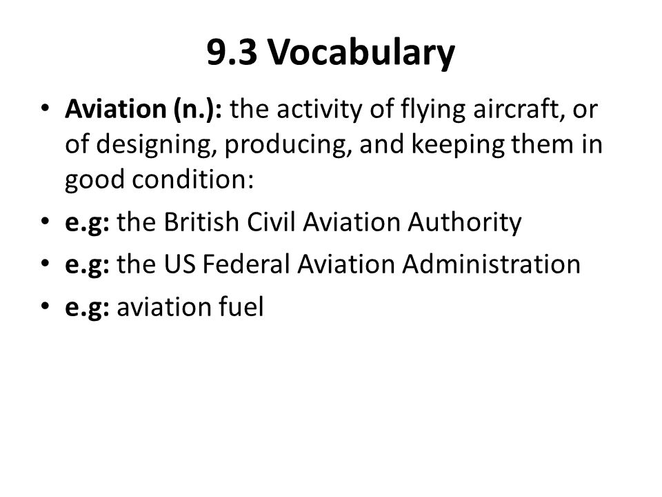 9.3 Vocabulary Aviation (n.): the activity of flying aircraft, or of designing, producing, and keeping them in good condition: