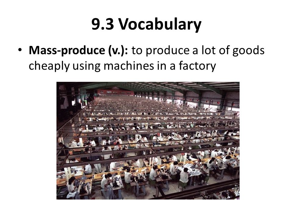 9.3 Vocabulary Mass-produce (v.): to produce a lot of goods cheaply using machines in a factory