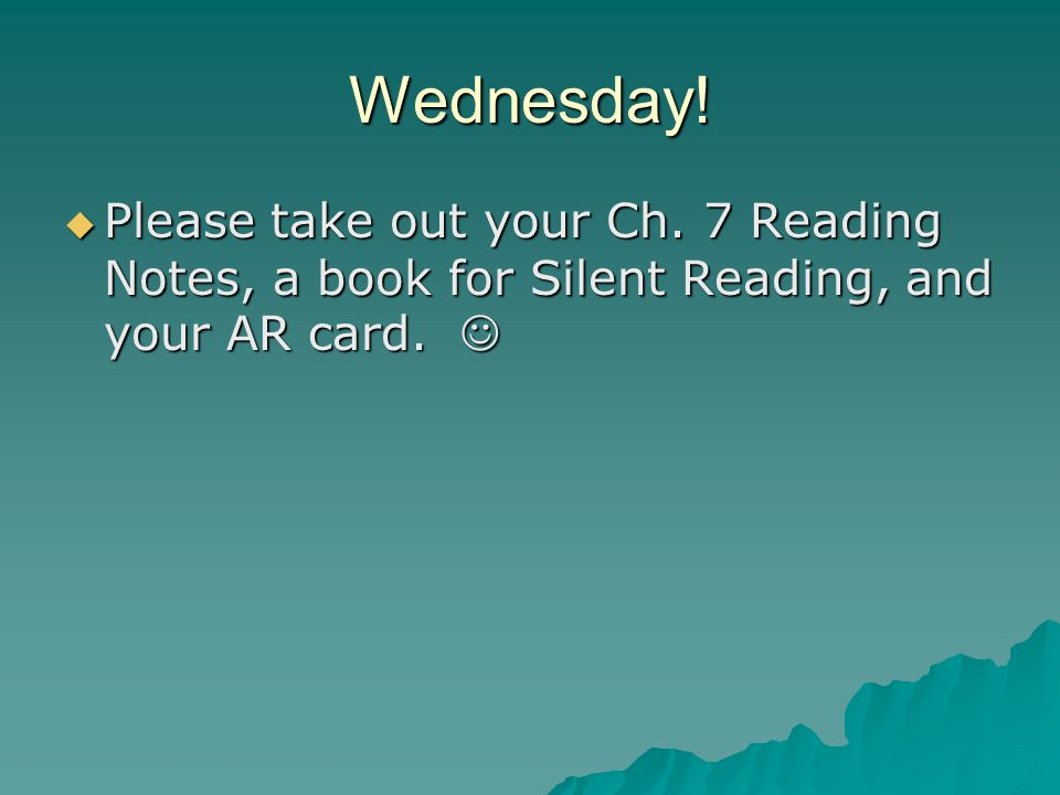 Wednesday. Please take out your Ch. 7 Reading Notes, a book for Silent Reading, and your AR card.