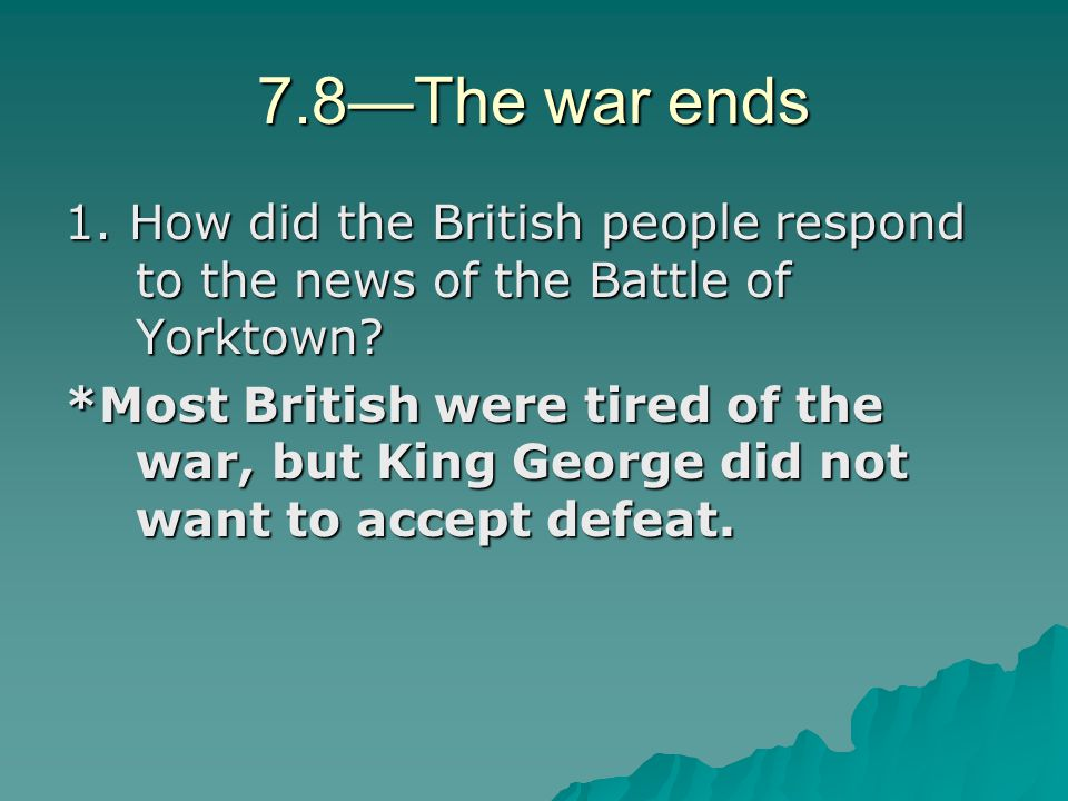 7.8—The war ends 1. How did the British people respond to the news of the Battle of Yorktown