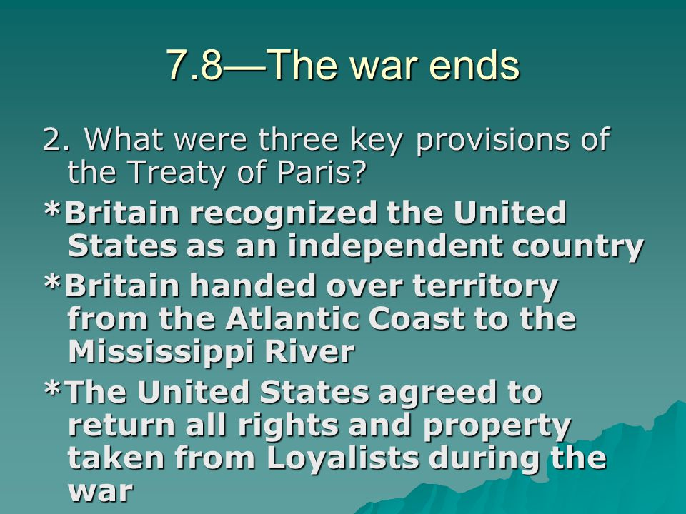 7.8—The war ends 2. What were three key provisions of the Treaty of Paris *Britain recognized the United States as an independent country.