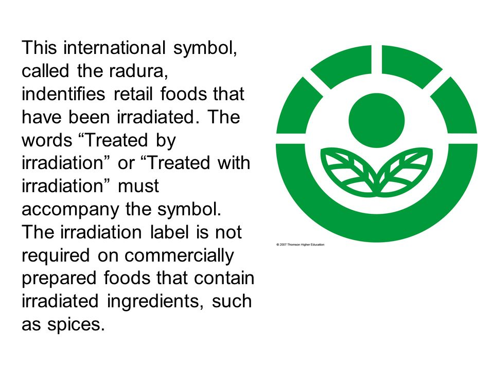 This international symbol, called the radura, indentifies retail foods that have been irradiated. The words Treated by irradiation or Treated with irradiation must accompany the symbol. The irradiation label is not required on commercially prepared foods that contain irradiated ingredients, such as spices.