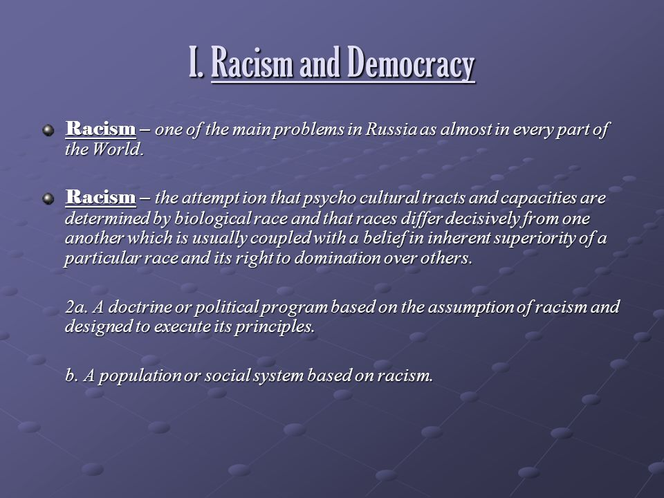I. Racism and Democracy Racism – one of the main problems in Russia as almost in every part of the World.