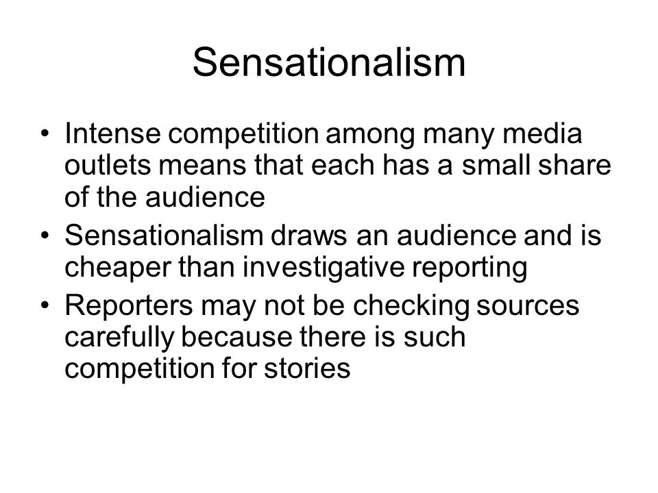 Sensationalism Intense competition among many media outlets means that each has a small share of the audience.
