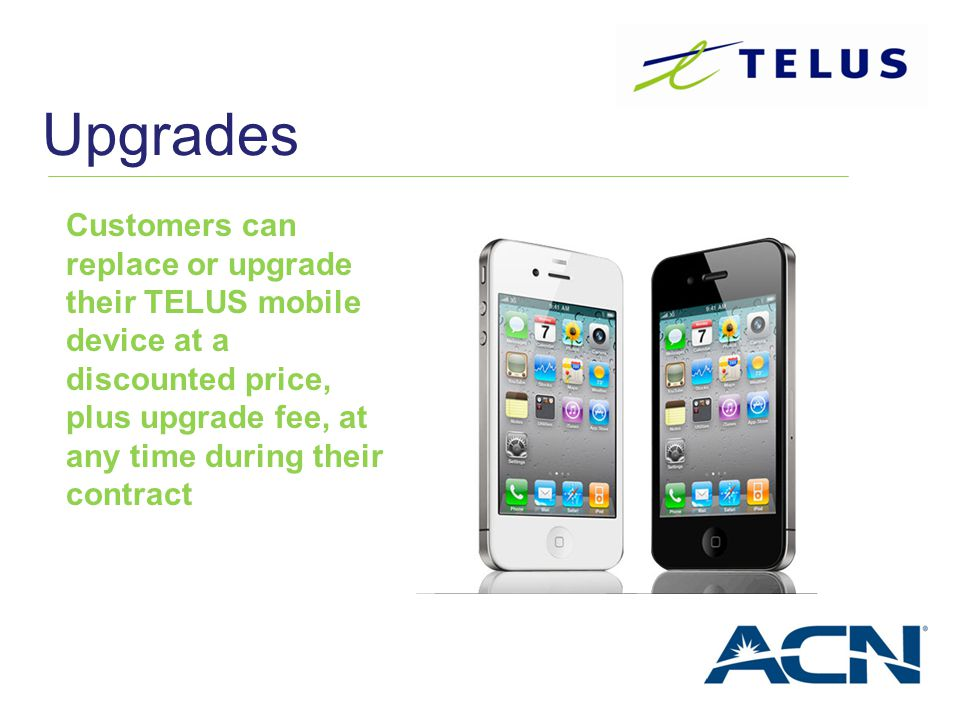 Upgrades Customers can replace or upgrade their TELUS mobile device at a discounted price, plus upgrade fee, at any time during their contract.